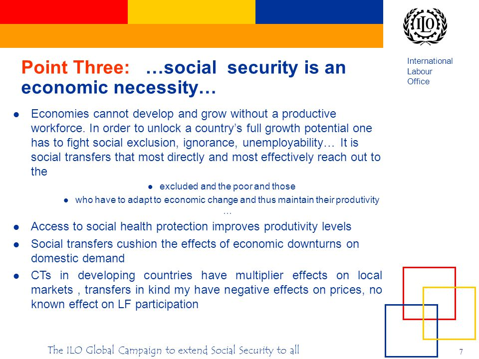 International Labour Office 7 The ILO Global Campaign to extend Social Security to all Point Three: …social security is an economic necessity… Economies cannot develop and grow without a productive workforce.