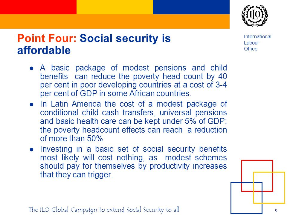 International Labour Office 9 The ILO Global Campaign to extend Social Security to all Point Four: Social security is affordable A basic package of modest pensions and child benefits can reduce the poverty head count by 40 per cent in poor developing countries at a cost of 3-4 per cent of GDP in some African countries.