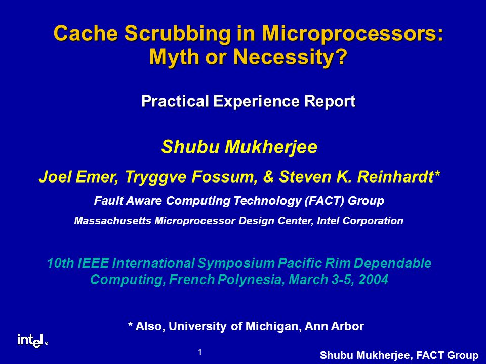 ® 1 Shubu Mukherjee, FACT Group Cache Scrubbing in Microprocessors: Myth or Necessity.