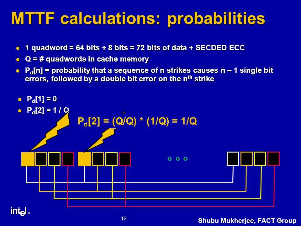 ® 12 Shubu Mukherjee, FACT Group MTTF calculations: probabilities 1 quadword = 64 bits + 8 bits = 72 bits of data + SECDED ECC 1 quadword = 64 bits + 8 bits = 72 bits of data + SECDED ECC Q = # quadwords in cache memory Q = # quadwords in cache memory P d [n] = probability that a sequence of n strikes causes n – 1 single bit errors, followed by a double bit error on the n th strike P d [n] = probability that a sequence of n strikes causes n – 1 single bit errors, followed by a double bit error on the n th strike P d [1] = 0 P d [1] = 0 P d [2] = 1 / Q P d [2] = 1 / Q First Strike, Probability = Q / Q Second Strike, Probability = 1 / Q P d [2] = (Q/Q) * (1/Q) = 1/Q