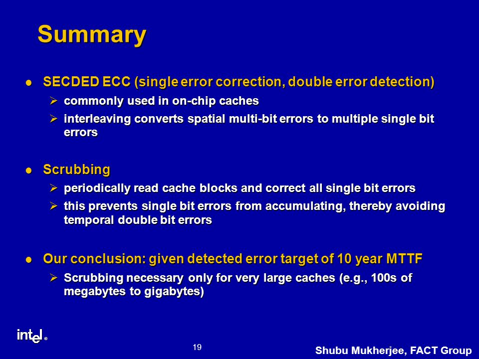 ® 19 Shubu Mukherjee, FACT Group Summary SECDED ECC (single error correction, double error detection) SECDED ECC (single error correction, double error detection) Øcommonly used in on-chip caches Øinterleaving converts spatial multi-bit errors to multiple single bit errors Scrubbing Scrubbing Øperiodically read cache blocks and correct all single bit errors Øthis prevents single bit errors from accumulating, thereby avoiding temporal double bit errors Our conclusion: given detected error target of 10 year MTTF Our conclusion: given detected error target of 10 year MTTF ØScrubbing necessary only for very large caches (e.g., 100s of megabytes to gigabytes)