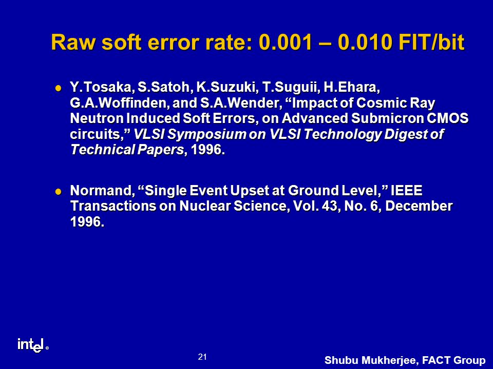 ® 21 Shubu Mukherjee, FACT Group Raw soft error rate: 0.001 – 0.010 FIT/bit Y.Tosaka, S.Satoh, K.Suzuki, T.Suguii, H.Ehara, G.A.Woffinden, and S.A.Wender, Impact of Cosmic Ray Neutron Induced Soft Errors, on Advanced Submicron CMOS circuits, VLSI Symposium on VLSI Technology Digest of Technical Papers, 1996.