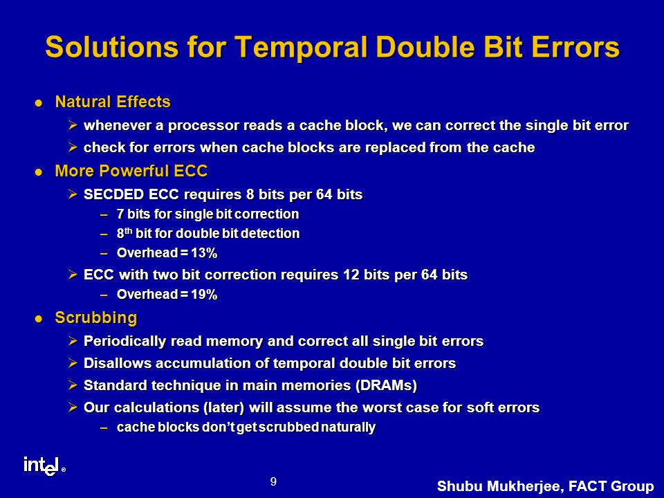 ® 9 Shubu Mukherjee, FACT Group Solutions for Temporal Double Bit Errors Natural Effects Natural Effects Øwhenever a processor reads a cache block, we can correct the single bit error Øcheck for errors when cache blocks are replaced from the cache More Powerful ECC More Powerful ECC ØSECDED ECC requires 8 bits per 64 bits –7 bits for single bit correction –8 th bit for double bit detection –Overhead = 13% ØECC with two bit correction requires 12 bits per 64 bits –Overhead = 19% Scrubbing Scrubbing ØPeriodically read memory and correct all single bit errors ØDisallows accumulation of temporal double bit errors ØStandard technique in main memories (DRAMs) ØOur calculations (later) will assume the worst case for soft errors –cache blocks don't get scrubbed naturally
