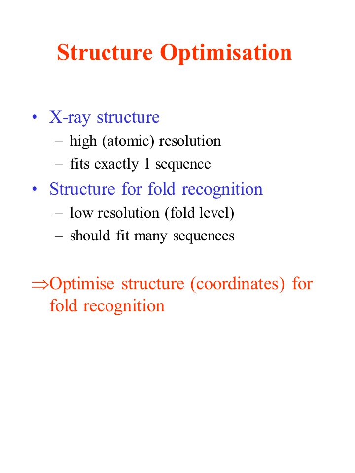 Structure Optimisation X-ray structure –high (atomic) resolution –fits exactly 1 sequence Structure for fold recognition –low resolution (fold level) –should fit many sequences  Optimise structure (coordinates) for fold recognition