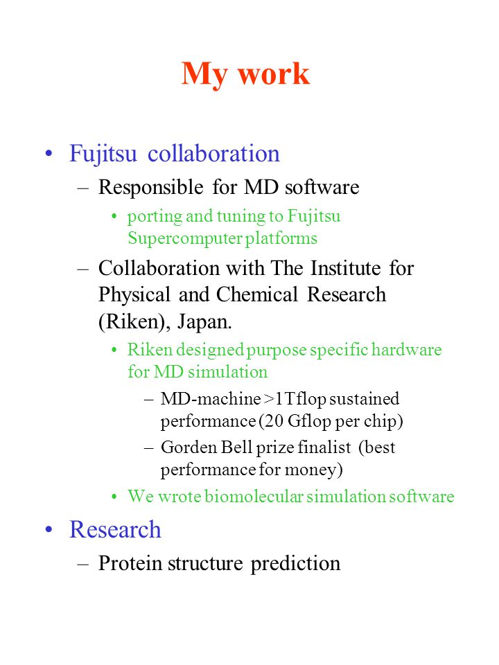 My work Fujitsu collaboration –Responsible for MD software porting and tuning to Fujitsu Supercomputer platforms –Collaboration with The Institute for Physical and Chemical Research (Riken), Japan.