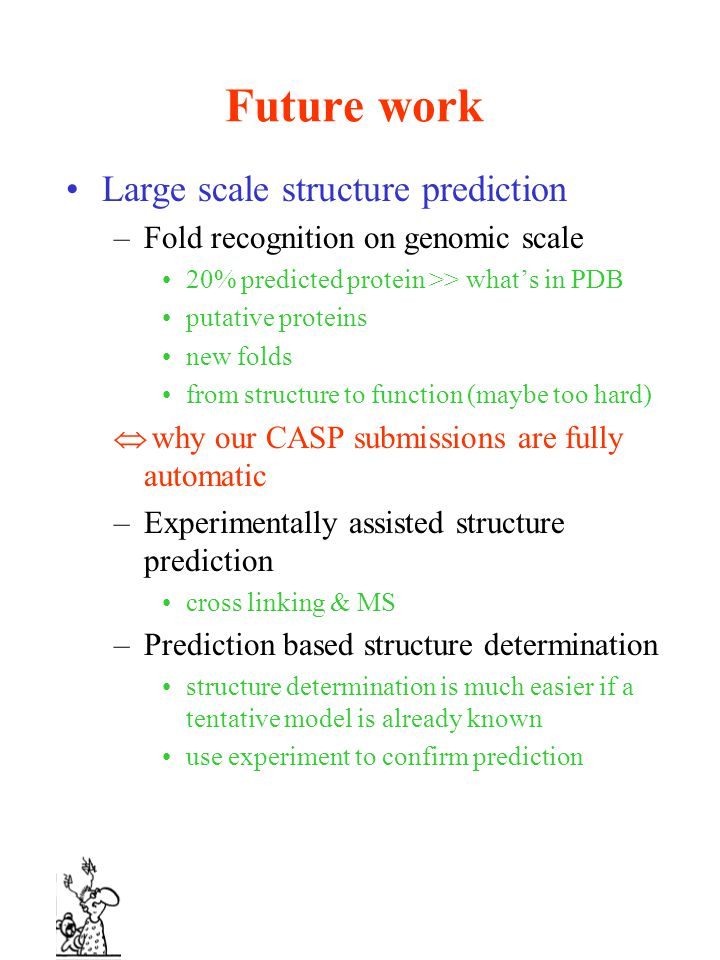 Future work Large scale structure prediction –Fold recognition on genomic scale 20% predicted protein >> what's in PDB putative proteins new folds from structure to function (maybe too hard)  why our CASP submissions are fully automatic –Experimentally assisted structure prediction cross linking & MS –Prediction based structure determination structure determination is much easier if a tentative model is already known use experiment to confirm prediction