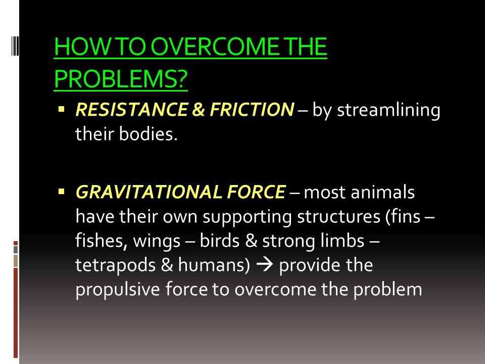 HOW TO OVERCOME THE PROBLEMS?  RESISTANCE & FRICTION – by streamlining their bodies.  GRAVITATIONAL FORCE – most animals have their own supporting s