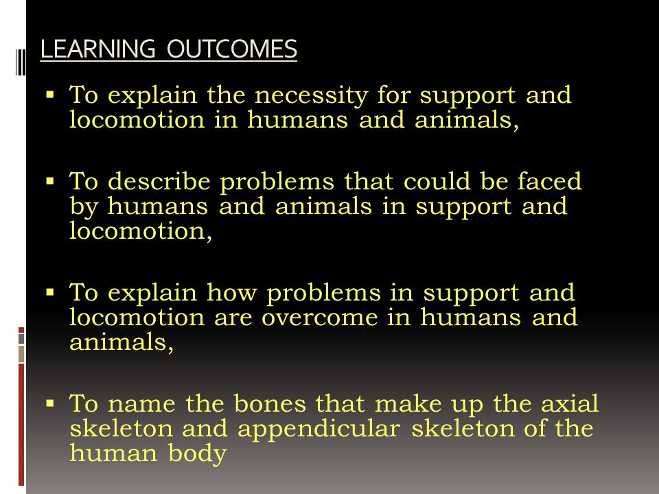 LEARNING OUTCOMES  To explain the necessity for support and locomotion in humans and animals,  To describe problems that could be faced by humans an