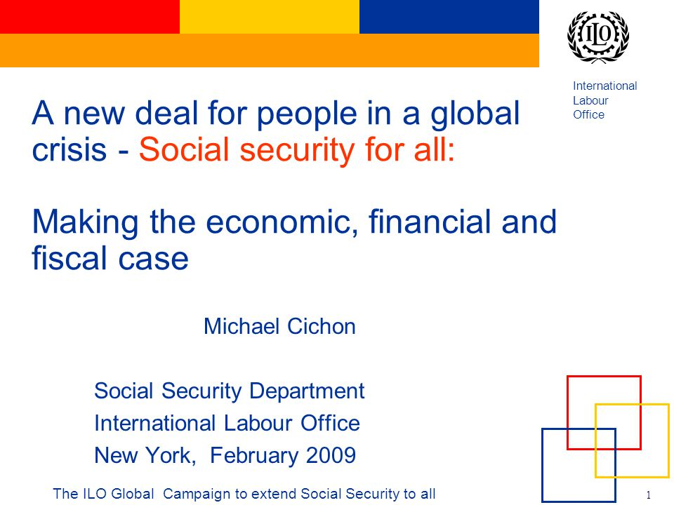 International Labour Office 1 The ILO Global Campaign to extend Social Security to all A new deal for people in a global crisis - Social security for all: Making the economic, financial and fiscal case Michael Cichon Social Security Department International Labour Office New York, February 2009