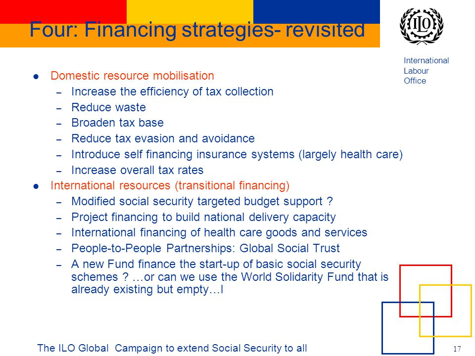 International Labour Office 17 The ILO Global Campaign to extend Social Security to all Four: Financing strategies- revisited Domestic resource mobilisation – Increase the efficiency of tax collection – Reduce waste – Broaden tax base – Reduce tax evasion and avoidance – Introduce self financing insurance systems (largely health care) – Increase overall tax rates International resources (transitional financing) – Modified social security targeted budget support .