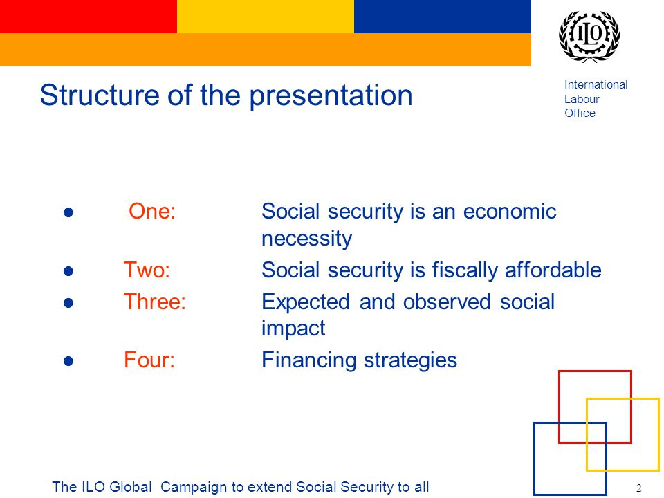International Labour Office 2 The ILO Global Campaign to extend Social Security to all Structure of the presentation One: Social security is an economic necessity Two: Social security is fiscally affordable Three: Expected and observed social impact Four: Financing strategies