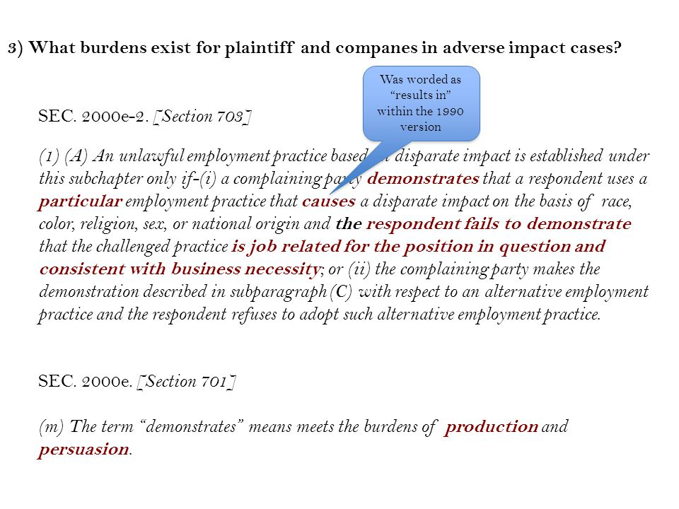 Step 1: The challenger must identify a particular employment practice that caused the discrimination in question (disproportionately excludes protected group members) Step 2: The company must demonstrate that the challenged practice is job related and consistent with business necessity Step 3: The challenger must prove that an equally valid, job-related practice exists with less (or no) adverse impact ~ Adverse Impact Process (after CRA 1991)~ If the plaintiff can demonstrate that the elements of a decision- making process are not capable for separation, the process may be analyzed as a whole Demonstrate means the burden of both production and persuasion (e.g., prove)