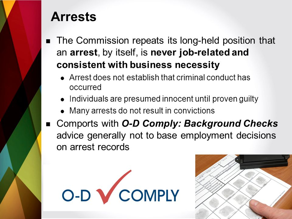 The Commission repeats its long-held position that an arrest, by itself, is never job-related and consistent with business necessity Arrest does not establish that criminal conduct has occurred Individuals are presumed innocent until proven guilty Many arrests do not result in convictions Comports with O-D Comply: Background Checks advice generally not to base employment decisions on arrest records Arrests