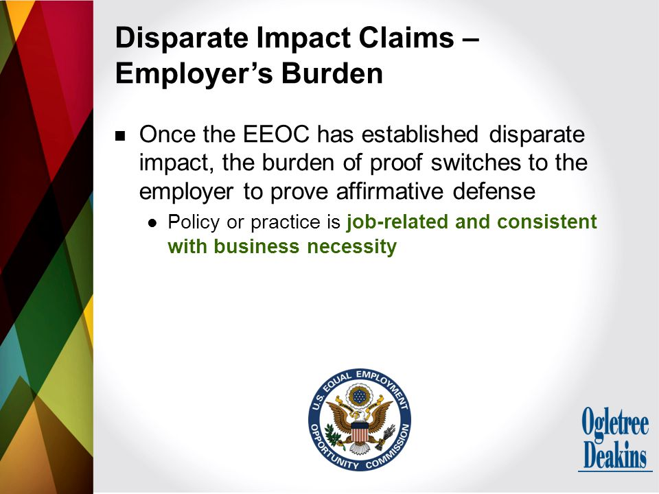 Once the EEOC has established disparate impact, the burden of proof switches to the employer to prove affirmative defense Policy or practice is job-related and consistent with business necessity Disparate Impact Claims – Employer's Burden