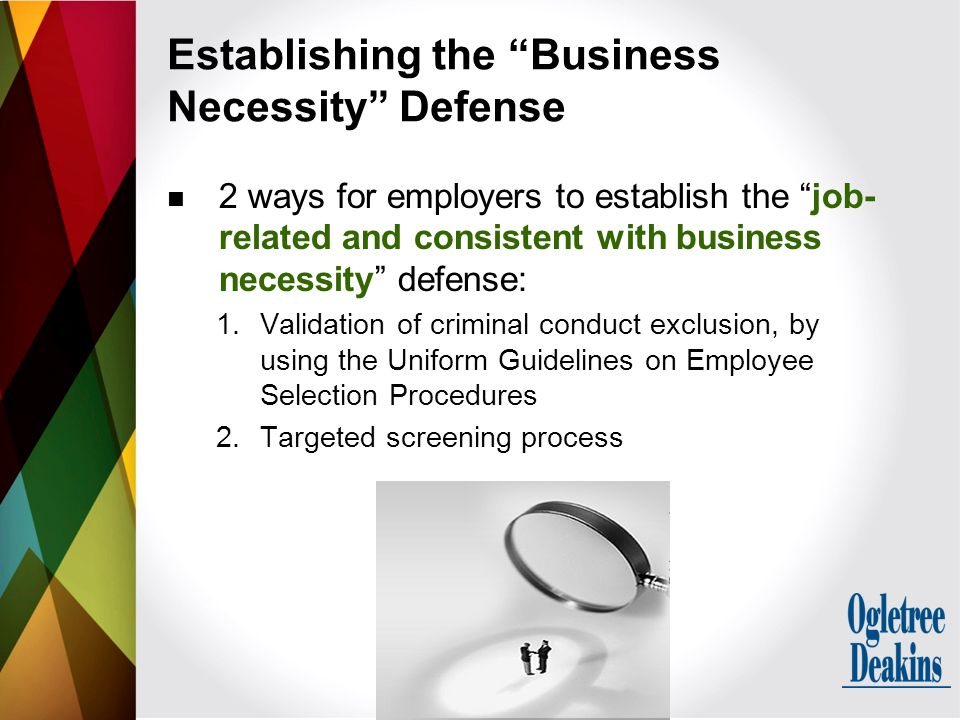 2 ways for employers to establish the job- related and consistent with business necessity defense: 1.Validation of criminal conduct exclusion, by using the Uniform Guidelines on Employee Selection Procedures 2.Targeted screening process Establishing the Business Necessity Defense