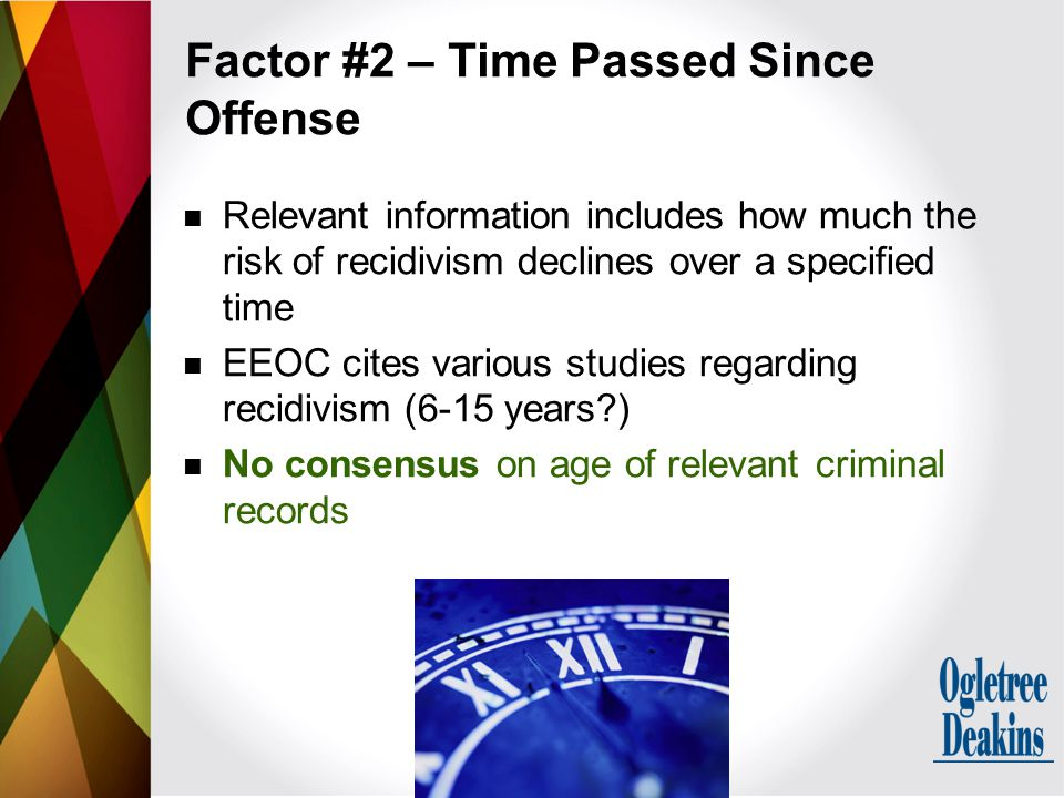 Relevant information includes how much the risk of recidivism declines over a specified time EEOC cites various studies regarding recidivism (6-15 years ) No consensus on age of relevant criminal records Factor #2 – Time Passed Since Offense