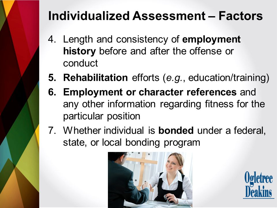 4.Length and consistency of employment history before and after the offense or conduct 5.Rehabilitation efforts (e.g., education/training) 6.Employment or character references and any other information regarding fitness for the particular position 7.Whether individual is bonded under a federal, state, or local bonding program Individualized Assessment – Factors