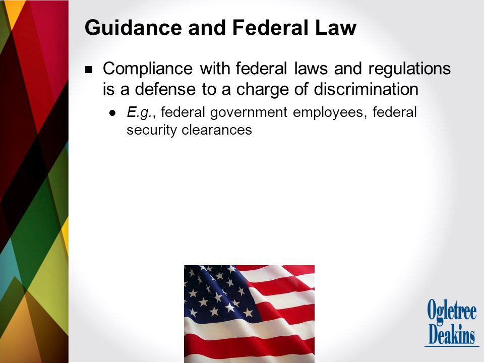 Compliance with federal laws and regulations is a defense to a charge of discrimination E.g., federal government employees, federal security clearances Guidance and Federal Law