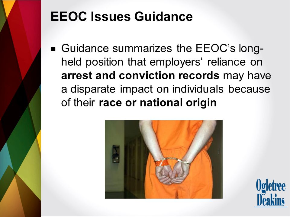 Guidance summarizes the EEOC's long- held position that employers' reliance on arrest and conviction records may have a disparate impact on individuals because of their race or national origin EEOC Issues Guidance
