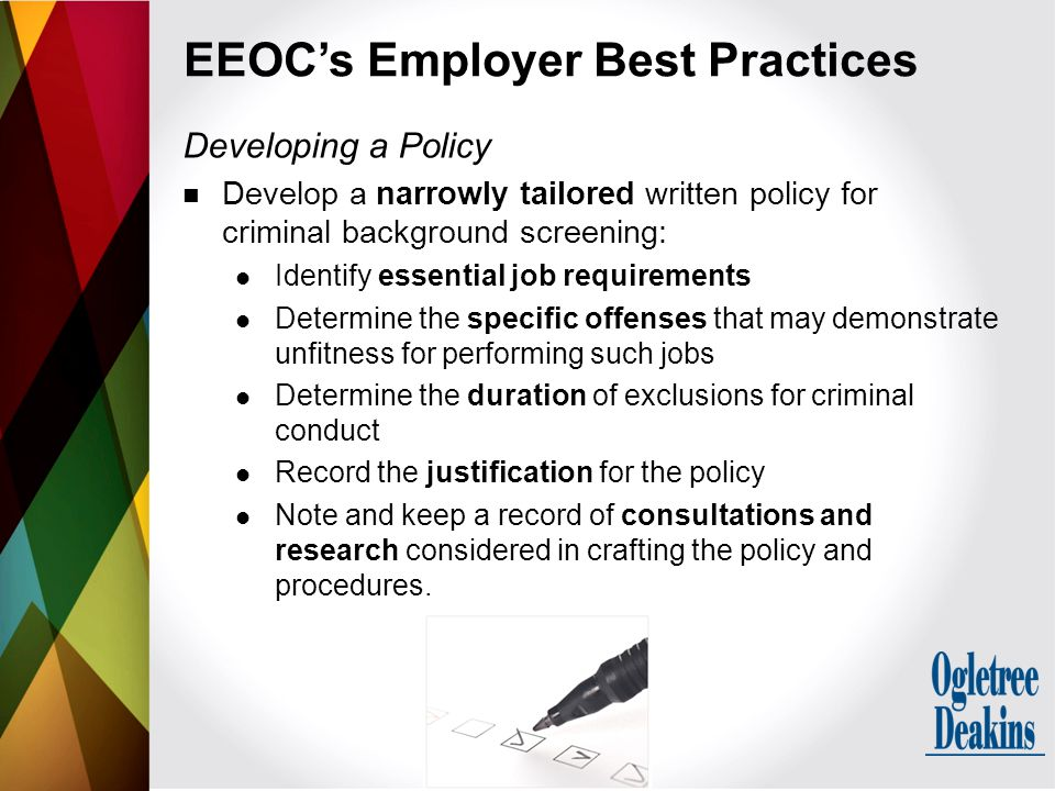 Developing a Policy Develop a narrowly tailored written policy for criminal background screening: Identify essential job requirements Determine the sp