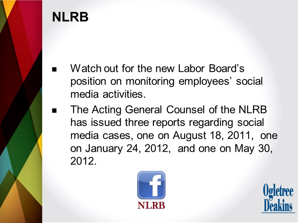 NLRB Watch out for the new Labor Board's position on monitoring employees' social media activities. The Acting General Counsel of the NLRB has issued