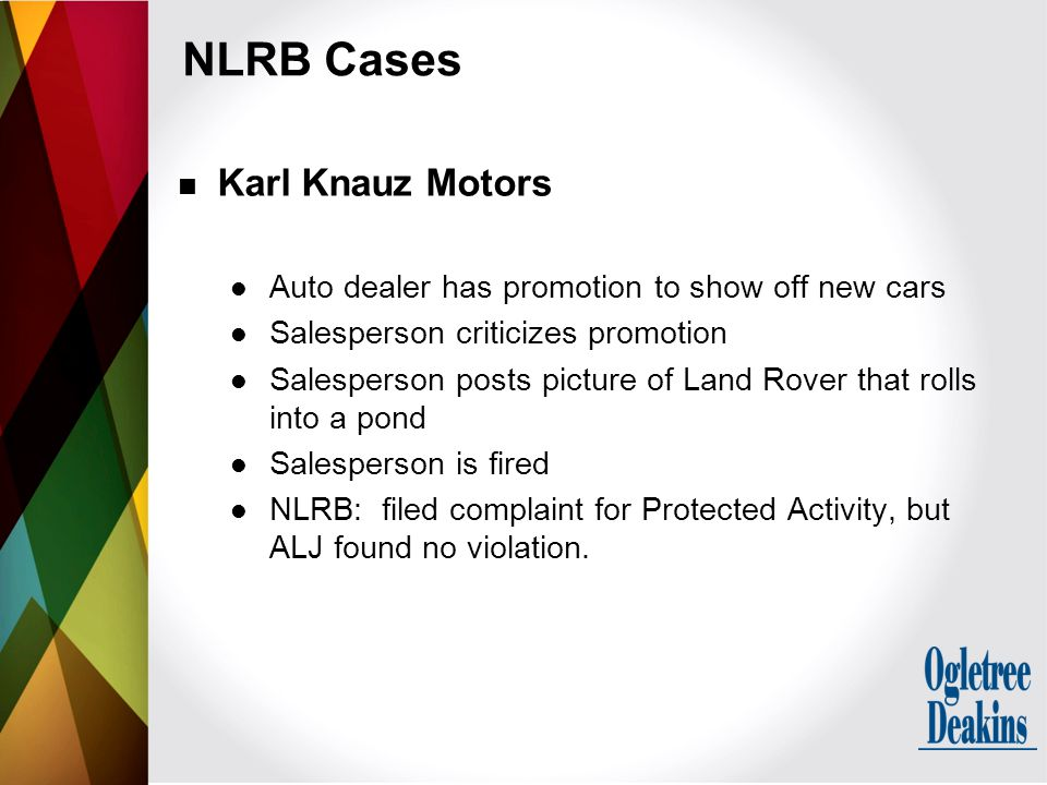 NLRB Cases Karl Knauz Motors Auto dealer has promotion to show off new cars Salesperson criticizes promotion Salesperson posts picture of Land Rover that rolls into a pond Salesperson is fired NLRB: filed complaint for Protected Activity, but ALJ found no violation.