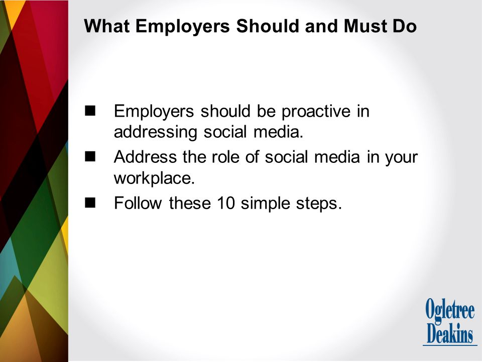 What Employers Should and Must Do Employers should be proactive in addressing social media. Address the role of social media in your workplace. Follow