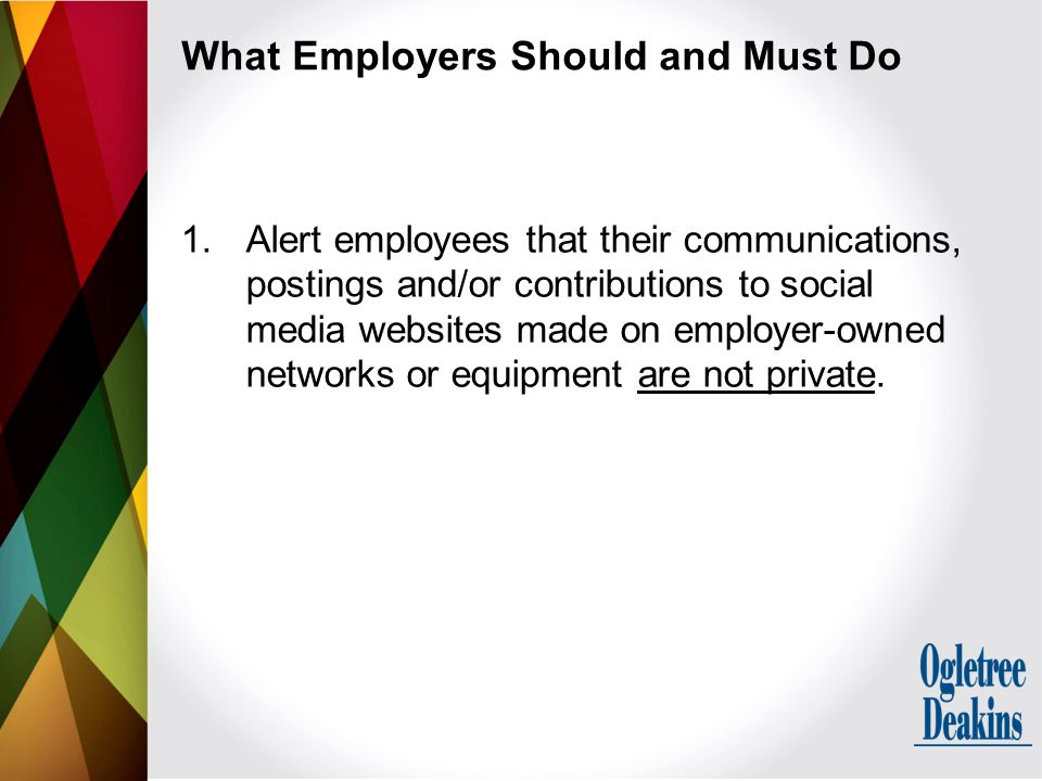 What Employers Should and Must Do 1.Alert employees that their communications, postings and/or contributions to social media websites made on employer-owned networks or equipment are not private.