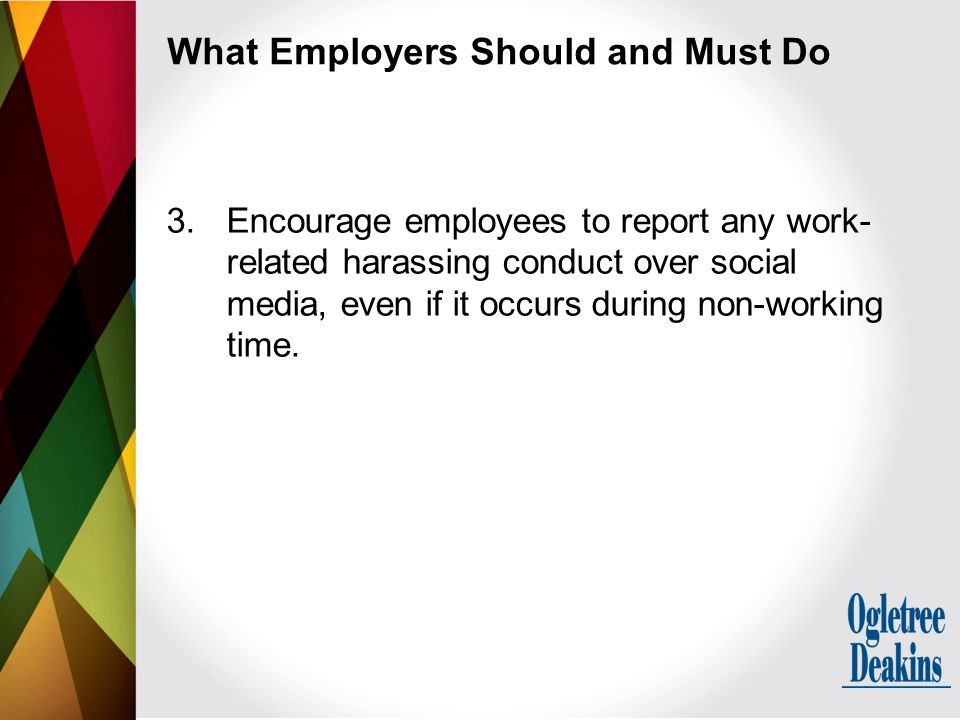 What Employers Should and Must Do 3.Encourage employees to report any work- related harassing conduct over social media, even if it occurs during non-