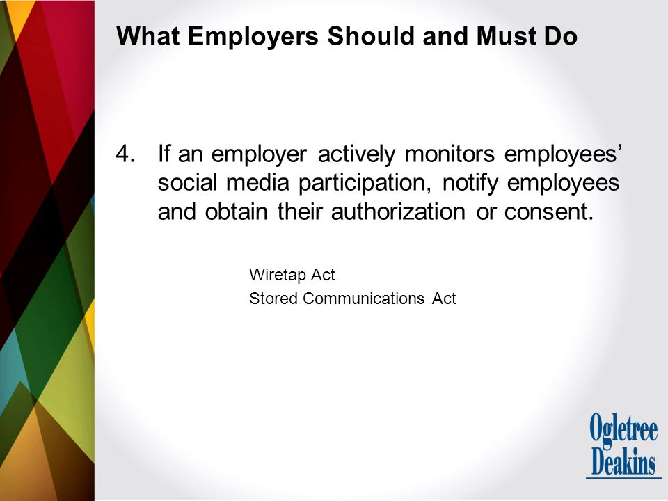 What Employers Should and Must Do 4.If an employer actively monitors employees' social media participation, notify employees and obtain their authorization or consent.