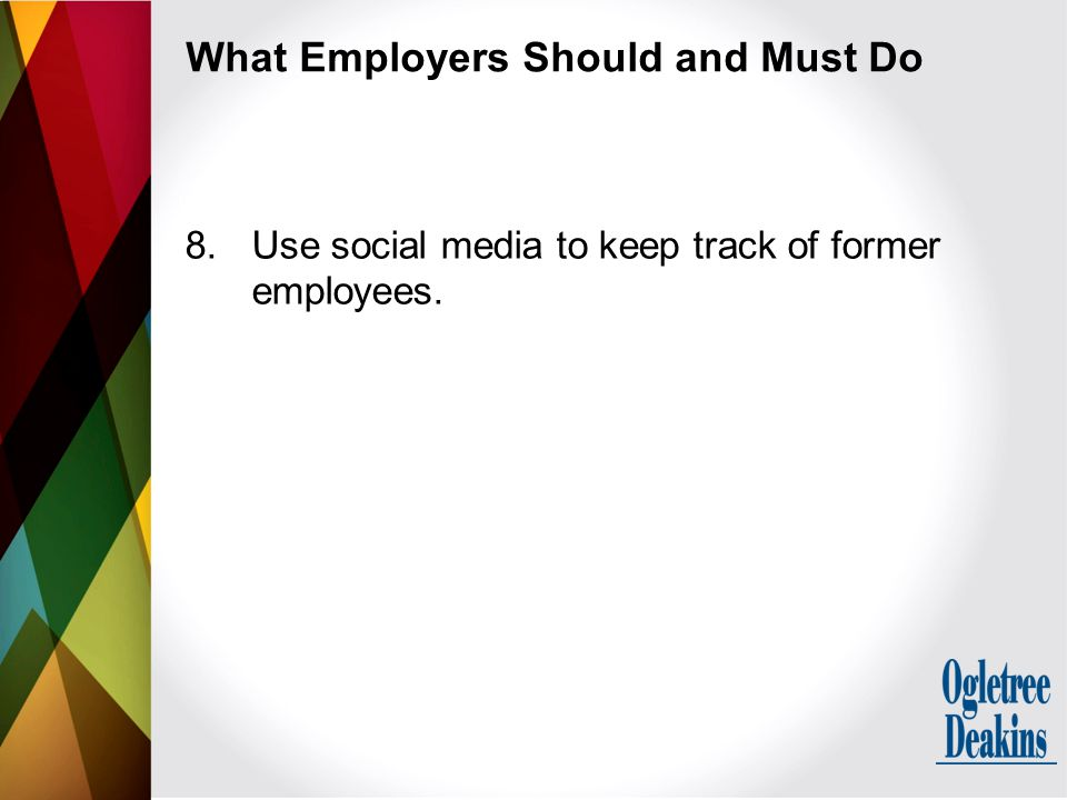 What Employers Should and Must Do 8.Use social media to keep track of former employees.