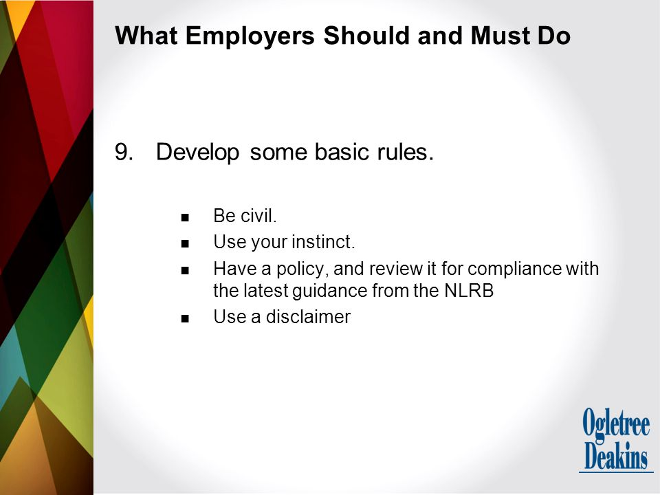 What Employers Should and Must Do 9.Develop some basic rules. Be civil. Use your instinct. Have a policy, and review it for compliance with the latest