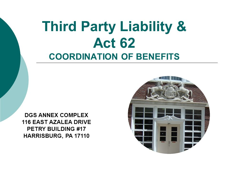 Third Party Liability & Act 62 COORDINATION OF BENEFITS DGS ANNEX COMPLEX 116 EAST AZALEA DRIVE PETRY BUILDING #17 HARRISBURG, PA 17110