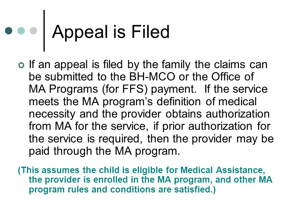 Appeal is Filed If an appeal is filed by the family the claims can be submitted to the BH-MCO or the Office of MA Programs (for FFS) payment.