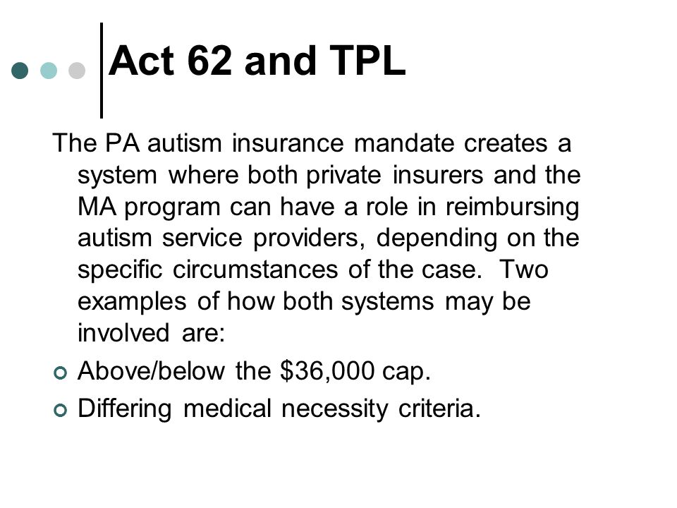 Act 62 and TPL The PA autism insurance mandate creates a system where both private insurers and the MA program can have a role in reimbursing autism service providers, depending on the specific circumstances of the case.
