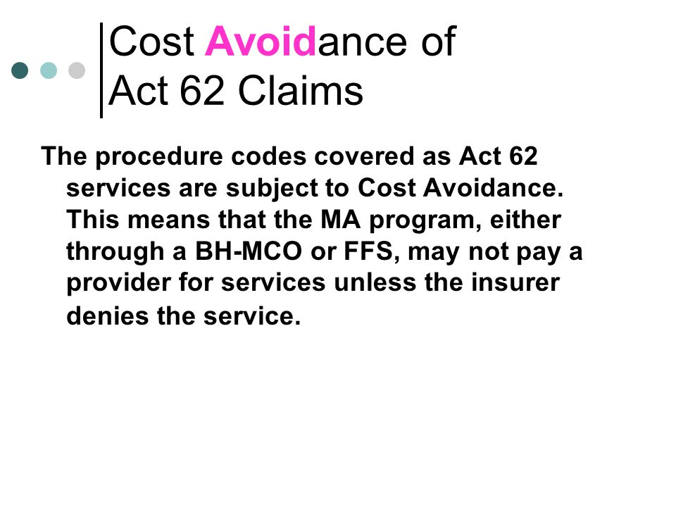 Cost Avoidance of Act 62 Claims The procedure codes covered as Act 62 services are subject to Cost Avoidance.
