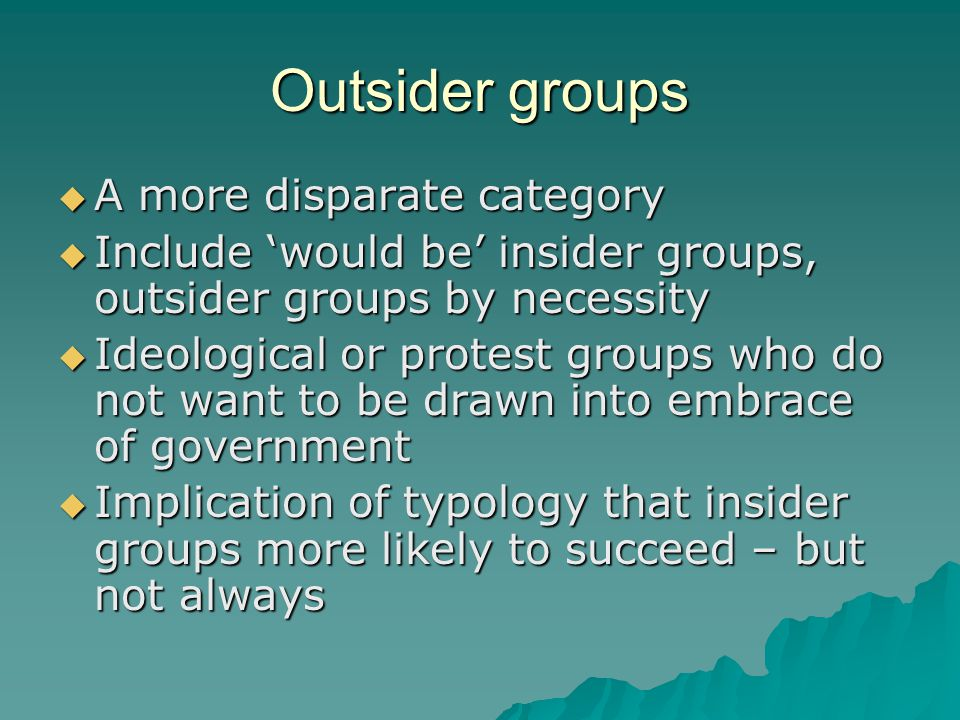Outsider groups  A more disparate category  Include 'would be' insider groups, outsider groups by necessity  Ideological or protest groups who do not want to be drawn into embrace of government  Implication of typology that insider groups more likely to succeed – but not always