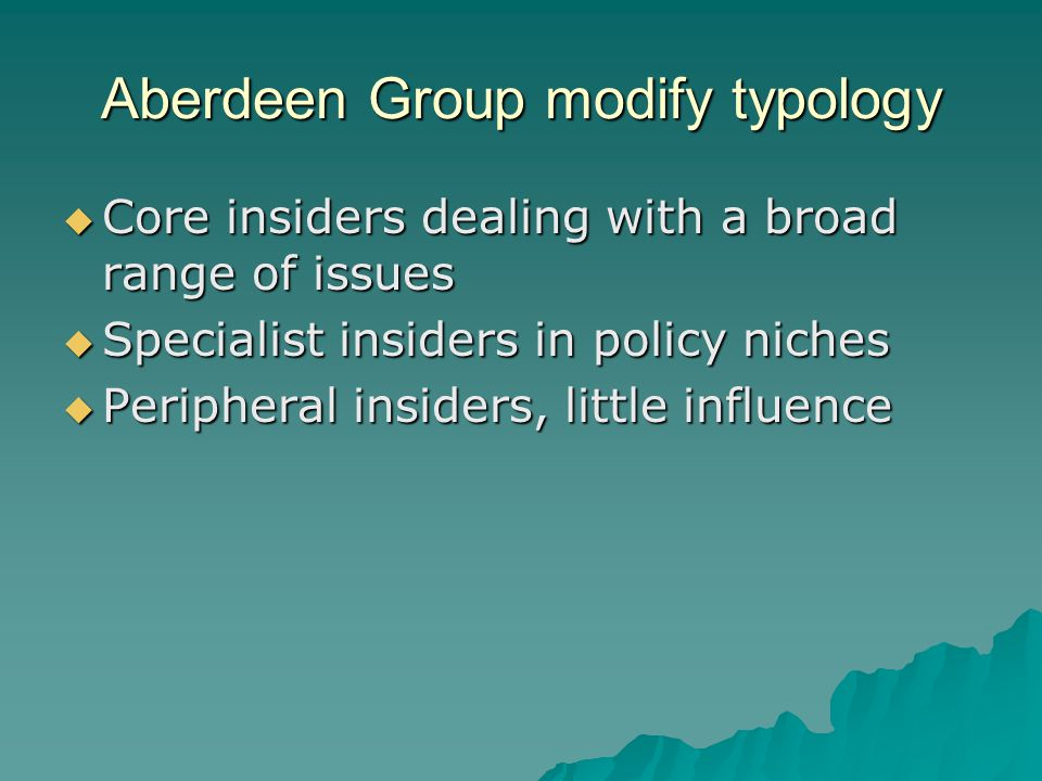 Aberdeen Group modify typology  Core insiders dealing with a broad range of issues  Specialist insiders in policy niches  Peripheral insiders, little influence
