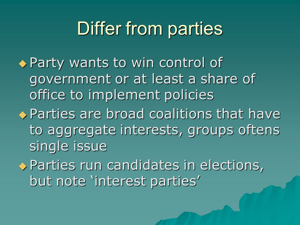 Differ from parties  Party wants to win control of government or at least a share of office to implement policies  Parties are broad coalitions that have to aggregate interests, groups oftens single issue  Parties run candidates in elections, but note 'interest parties'
