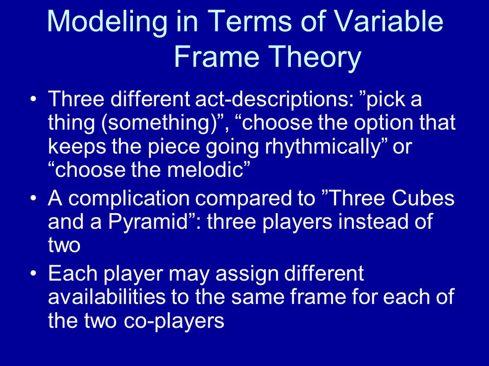 Three different act-descriptions: pick a thing (something) , choose the option that keeps the piece going rhythmically or choose the melodic A complication compared to Three Cubes and a Pyramid : three players instead of two Each player may assign different availabilities to the same frame for each of the two co-players Modeling in Terms of Variable Frame Theory