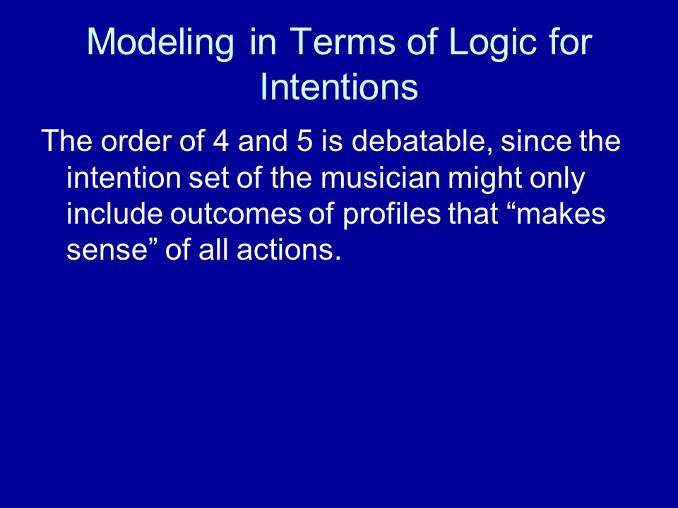 Modeling in Terms of Logic for Intentions The order of 4 and 5 is debatable, since the intention set of the musician might only include outcomes of profiles that makes sense of all actions.