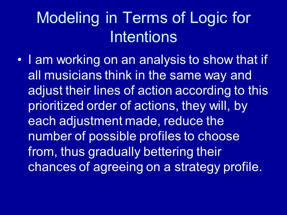 Modeling in Terms of Logic for Intentions I am working on an analysis to show that if all musicians think in the same way and adjust their lines of action according to this prioritized order of actions, they will, by each adjustment made, reduce the number of possible profiles to choose from, thus gradually bettering their chances of agreeing on a strategy profile.