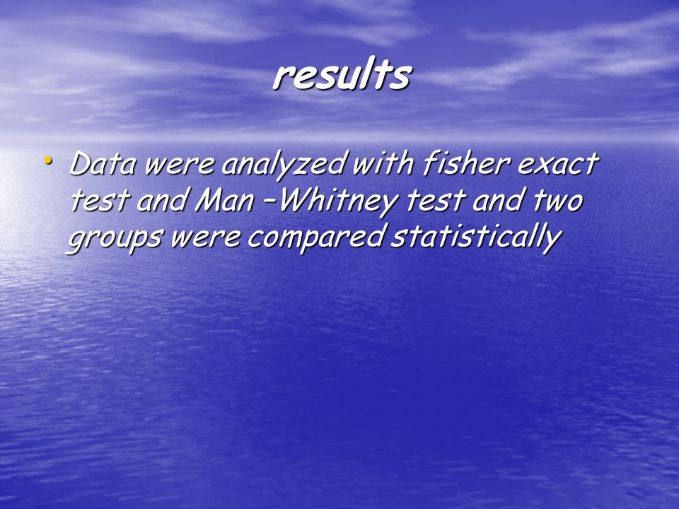 results Data were analyzed with fisher exact test and Man –Whitney test and two groups were compared statistically Data were analyzed with fisher exact test and Man –Whitney test and two groups were compared statistically