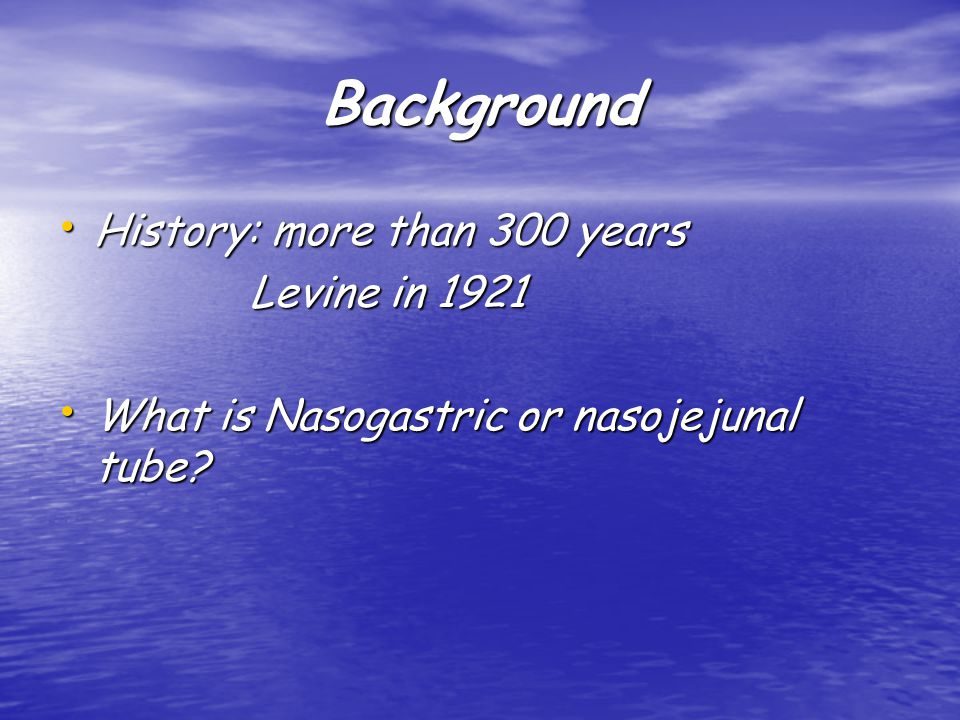 Background History: more than 300 years History: more than 300 years Levine in 1921 Levine in 1921 What is Nasogastric or nasojejunal tube.