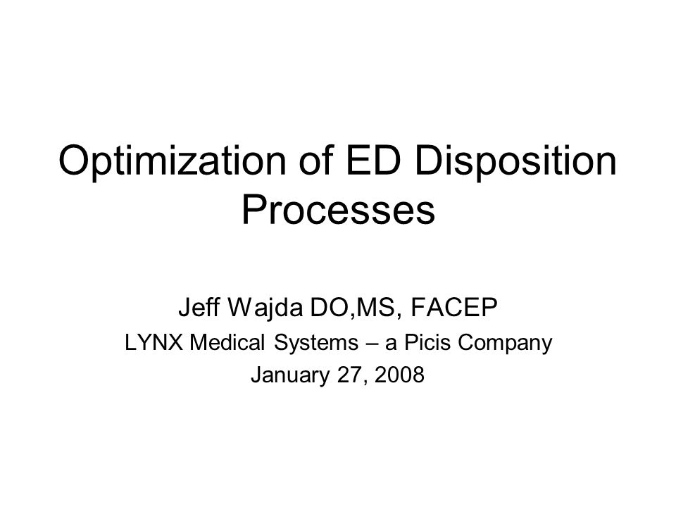 Optimization of ED Disposition Processes Jeff Wajda DO,MS, FACEP LYNX Medical Systems – a Picis Company January 27, 2008