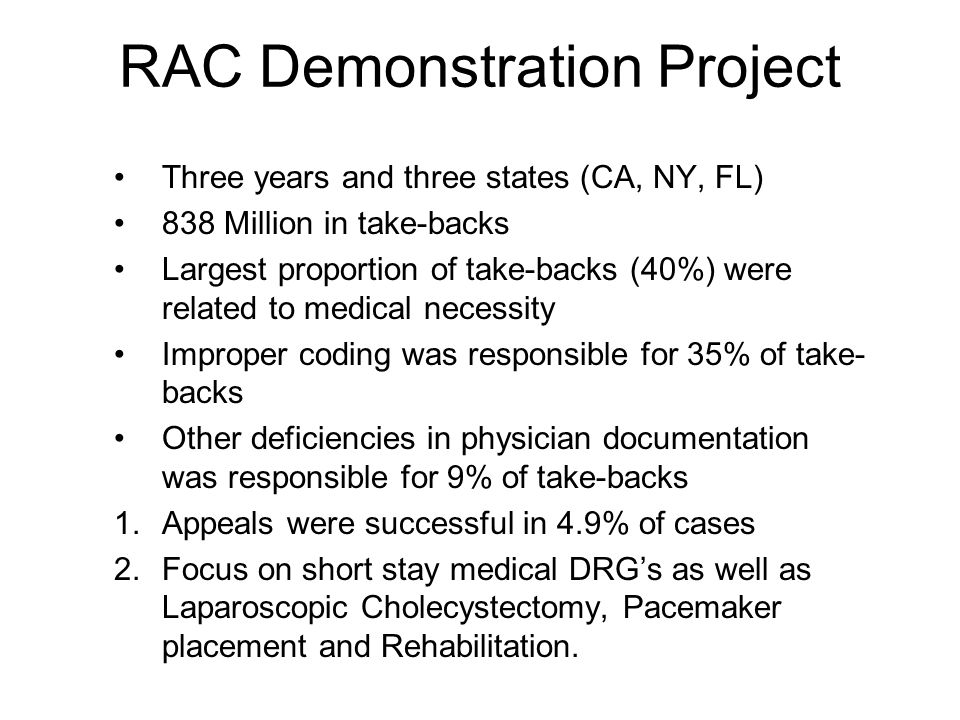 RAC Demonstration Project Three years and three states (CA, NY, FL) 838 Million in take-backs Largest proportion of take-backs (40%) were related to medical necessity Improper coding was responsible for 35% of take- backs Other deficiencies in physician documentation was responsible for 9% of take-backs 1.Appeals were successful in 4.9% of cases 2.Focus on short stay medical DRG's as well as Laparoscopic Cholecystectomy, Pacemaker placement and Rehabilitation.