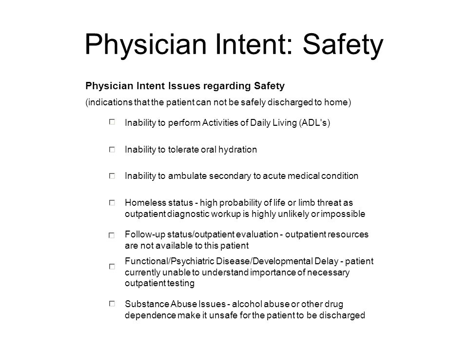 Physician Intent: Safety Physician Intent Issues regarding Safety (indications that the patient can not be safely discharged to home) Inability to perform Activities of Daily Living (ADL s) Inability to tolerate oral hydration Inability to ambulate secondary to acute medical condition Homeless status - high probability of life or limb threat as outpatient diagnostic workup is highly unlikely or impossible Follow-up status/outpatient evaluation - outpatient resources are not available to this patient Functional/Psychiatric Disease/Developmental Delay - patient currently unable to understand importance of necessary outpatient testing Substance Abuse Issues - alcohol abuse or other drug dependence make it unsafe for the patient to be discharged