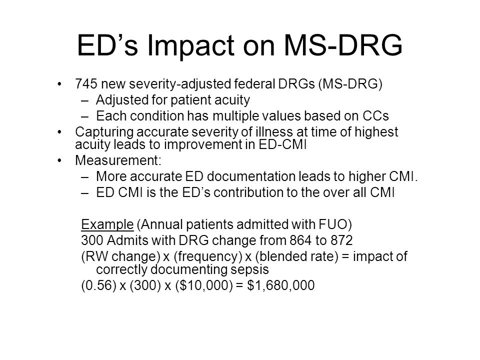 ED's Impact on MS-DRG 745 new severity-adjusted federal DRGs (MS-DRG) –Adjusted for patient acuity –Each condition has multiple values based on CCs Capturing accurate severity of illness at time of highest acuity leads to improvement in ED-CMI Measurement: –More accurate ED documentation leads to higher CMI.