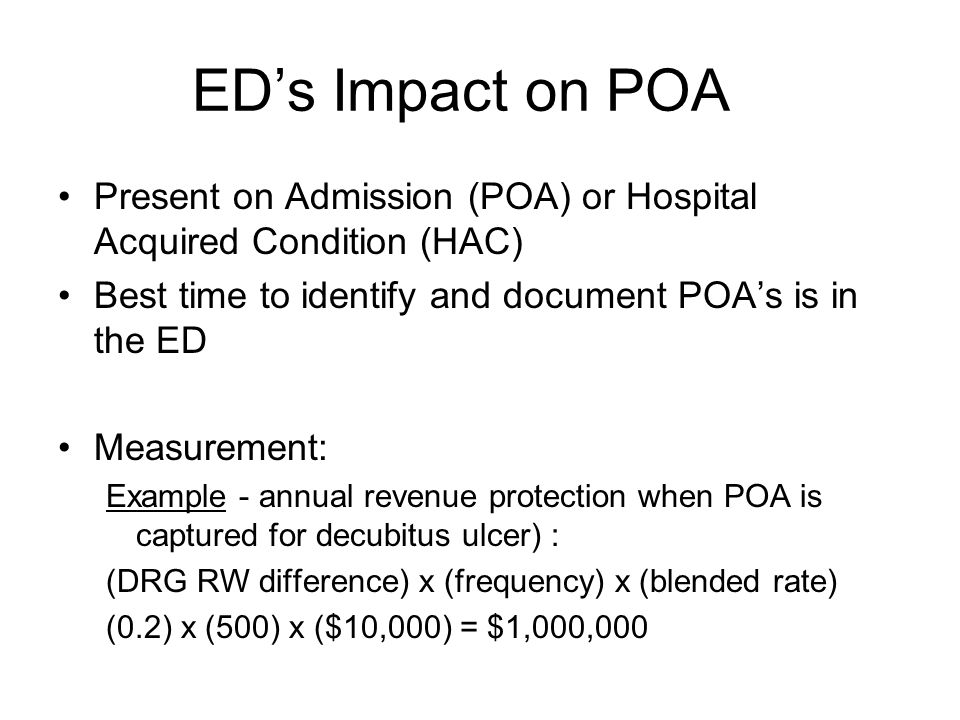 ED's Impact on POA Present on Admission (POA) or Hospital Acquired Condition (HAC) Best time to identify and document POA's is in the ED Measurement: Example - annual revenue protection when POA is captured for decubitus ulcer) : (DRG RW difference) x (frequency) x (blended rate) (0.2) x (500) x ($10,000) = $1,000,000