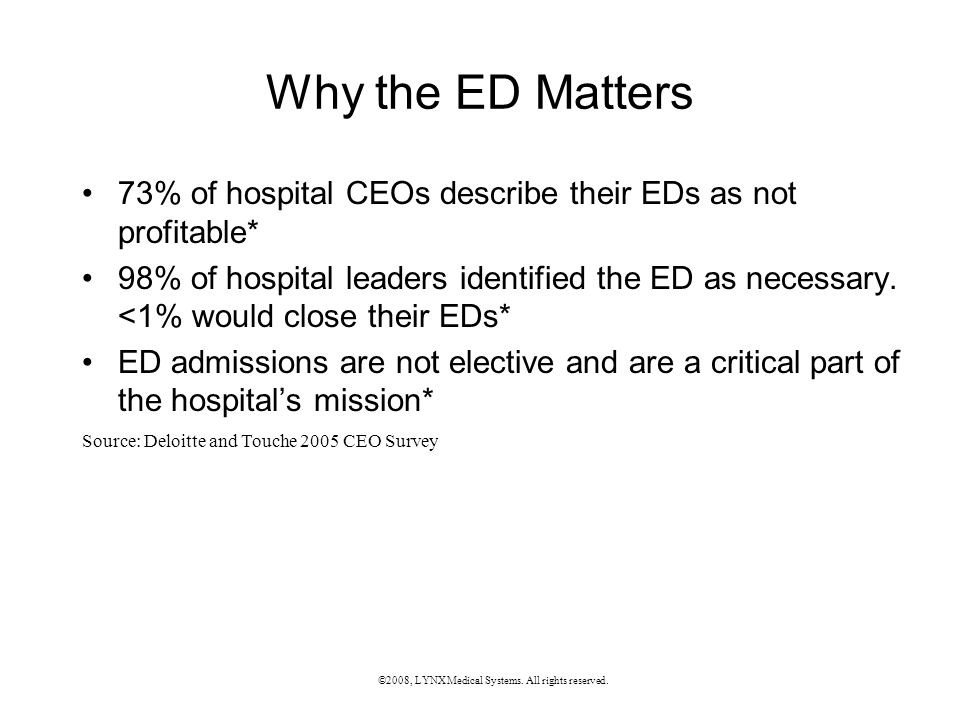 Why the ED Matters 73% of hospital CEOs describe their EDs as not profitable* 98% of hospital leaders identified the ED as necessary.